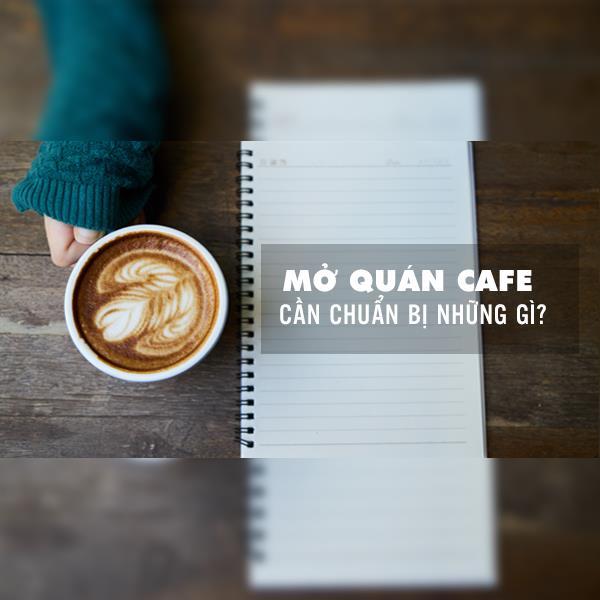 MỞ QUÁN CAFE CẦN CHUẨN BỊ NHỮNG GÌ?